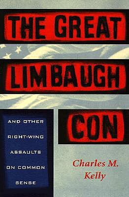 The Great Limbaugh Con: And Other Right-Wing Assaults on Common Sense - Kelly, Charles M