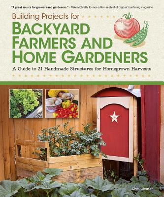 Building Projects for Backyard Farmers and Home Gardeners: A Guide to 21 Handmade Structures for Homegrown Harvests - Gleason, Chris