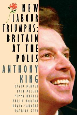 New Labour Triumphs: Britain at the Polls - King, Anthony, and McLean, Iain, Professor, and Norton, Philip