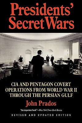Presidents' Secret Wars: CIA and Pentagon Covert Operations from World War II Through the Persian Gulf War - Prados, John