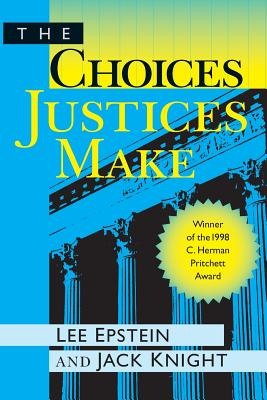 The Choices Justices Make - Epstein, Lee, and Knight, Jack, and Lee, Epstein