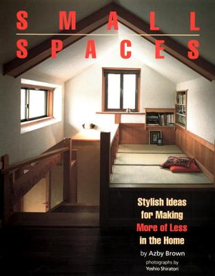 Small Spaces: Stylish Ideas for Making More of Less in the Home - Brown, Azby, and Shiratori, Yoshio (Photographer)