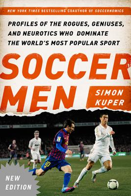 Soccer Men: Profiles of the Rogues, Geniuses, and Neurotics Who Dominate the World's Most Popular Sport - Kuper, Simon