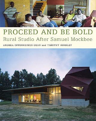 Proceed and Be Bold: Rural Studio After Samuel Mockbee - Dean, Andrea Oppenheimer, and Hursley, Timothy (Photographer), and Hurs, Timothy