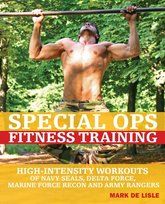 Special Ops Fitness Training: High-Intensity Workouts of Navy Seals, Delta Force, Marine Force Recon and Army Rangers - De Lisle, Mark, and Mogg, Andy (Photographer)