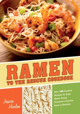 Ramen to the Rescue Cookbook: Over 100 Creative Recipes for Easy Meals Using Everyone's Favorite Pack of Noodles - Harlan, Jessica