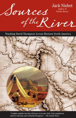 Sources of the River: Tracking David Thompson Across Western North America - Nisbet, Jack