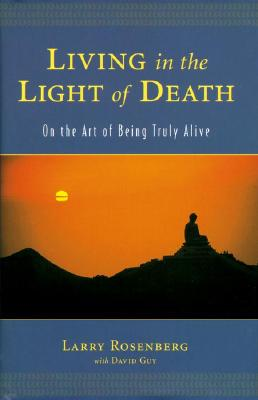 Living in the Light of Death: On the Art of Being Truly Alive - Rosenberg, Larry, and Guy, David