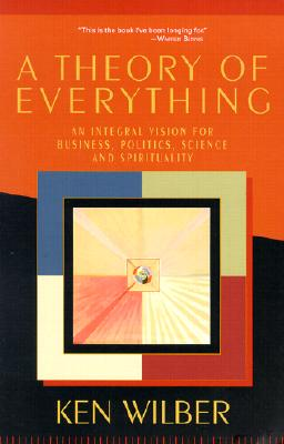 A Theory of Everything: An Integral Vision for Business, Politics, Science and Spirituality - Wilber, Ken