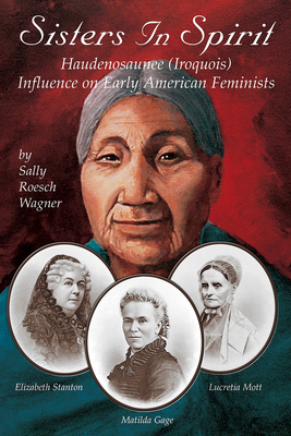 Sisters in Spirit: Iroquois Influence on Early Feminists - Wagner, Sally Roesch (Editor)