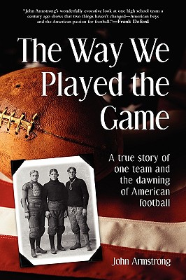 The way we played the game: a true story of one team and the dawning of American football - Armstrong, John