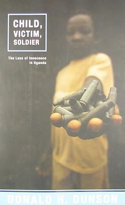 Child, Victim, Soldier: The Loss of Innocence in Uganda - Dunson, Donald H