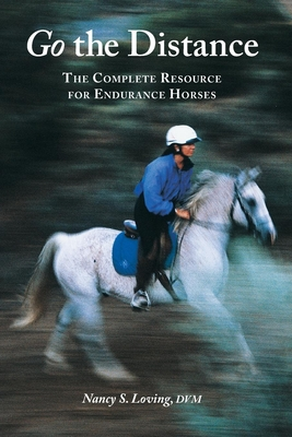 Go the Distance: The Complete Resource for Endurance Horses - Loving, Nancy S, DVM, and Ridgway, Kerry J (Foreword by)
