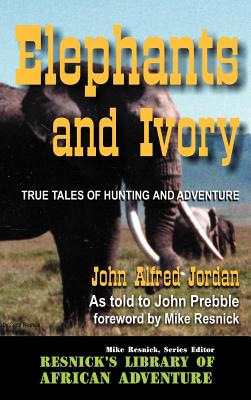 Elephants and Ivory: True Tales of Hunting and Adventure - Jordan, John Alfred, and Prebble, John, and Resnick, Mike (Introduction by)