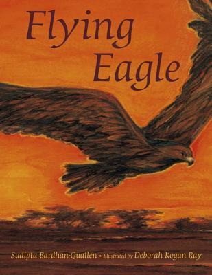 Flying Eagle - Bardhan-Quallen, Sudipta, and Ray, Deborah Kogan (Illustrator)