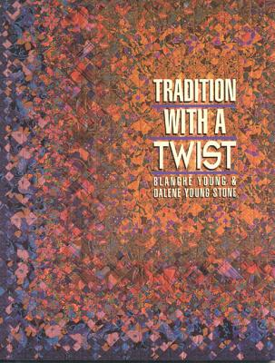 Tradition with a Twist: Variations on Your Favorite Quilts - Young, Blanche, and Stone, Young Dalene, and Young-Stone, Dalene
