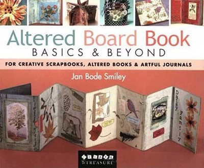 Altered Board Book Basics & Beyond: For Creative Scrapbooks, Altered Books & Artful Journals - Smiley, Jan Bode