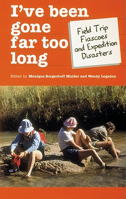 I've Been Gone Far Too Long: Field Study Fiascoes and Expedition Disasters - Borgerhoff-Mulder, Monique (Editor), and Logsdon, Wendy (Editor), and Barley, Nigel (Afterword by)