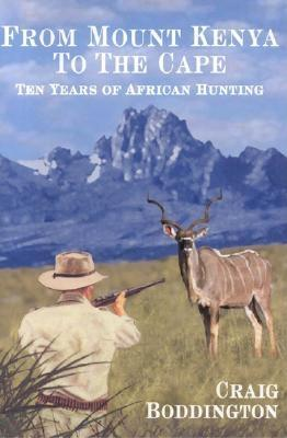 From Mount Kenya to the Cape: Ten Years of African Hunting - Boddington, Craig