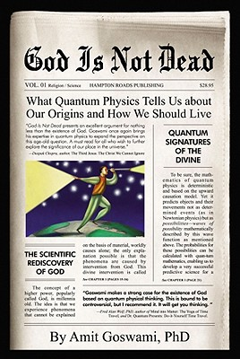 God Is Not Dead: What Quantum Physics Tell Us about Our Origins and How We Should Live - Goswami, Amit, PhD
