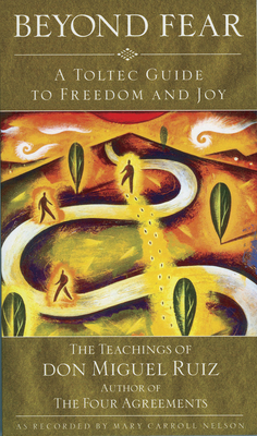 Beyond Fear: A Toltec Guide to Freedom and Joy - Ruiz, Don Miguel, and Nelson, Mary Carroll