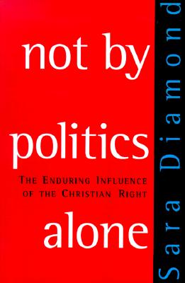 Not by Politics Alone: The Enduring Influence of the Christian Right - Diamond, Sara, PhD, and Diamond, Sarah