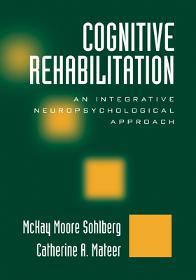 Cognitive Rehabilitation: An Integrative Neuropsychological Approach - Sohlberg, McKay Moore, PhD, and Mateer, Catherine A, PhD