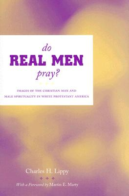 Do Real Men Pray?: Images of the Christian Man and Male Spirituality in White Protestant America - Lippy, Charles H, and Marty, Martin E, Professor (Foreword by)