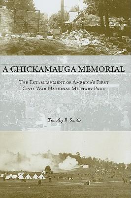 A Chickamauga Memorial: The Establishment of America's First Civil War National Military Park - Smith, Timothy B