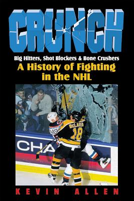 Crunch: Big Hitters, Shot Blockers & Bone Crushers: A History of Fighting in the NHL - Allen, Kevin