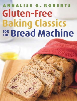 Gluten-Free Baking Classics for the Bread Machine - Roberts, Annalise G