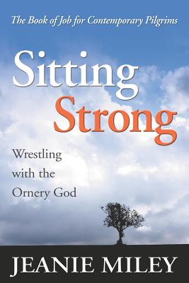 Sitting Strong: Wrestling with the Ornery God - Miley, Jeanie
