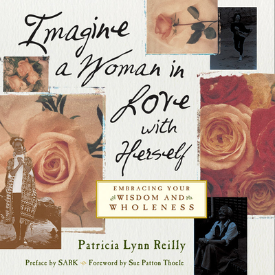 Imagine a Woman in Love with Herself: Embracing Your Wisdom and Wholeness - Reilly, Patricia Lynn, and Thoele, Sue Patton (Foreword by), and Sark (Preface by)