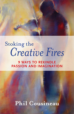 Stoking the Creative Fires: 9 Ways to Rekindle Passion and Imagination - Cousineau, Phil