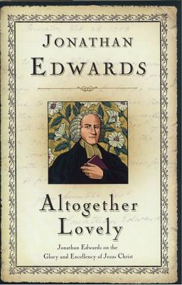 Altogether Lovely - Edwards, Jonathan, and Kistler, Don, and Sproul, R C (Foreword by)
