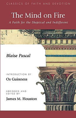 The Mind on Fire: A Faith for the Skeptical and Indifferent - Pascal, Blaise, and Houston, James M, Dr. (Editor), and Guinness, Os (Introduction by)