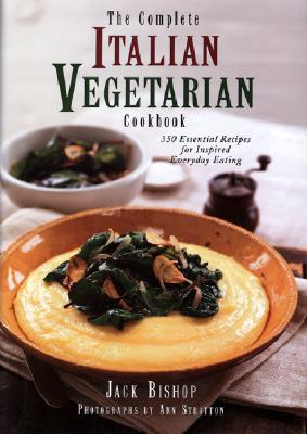 The Complete Italian Vegetarian Cookbook: 350 Essential Recipes for Inspired Everyday Eating - Bishop, Jack, and Martin, Rux (Editor), and Stratton, Ann (Photographer)
