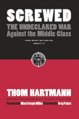 Screwed: The Undeclared War Against the Middle Class - And What We Can Do about It - Hartmann, Thom, and Palast, Greg (Afterword by), and Miller, Mark Crispin, Professor (Foreword by)