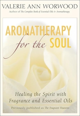 Aromatherapy for the Soul: Healing the Spirit with Fragrance and Essential Oils - Worwood, Valerie Ann