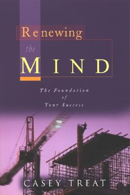Renewing the Mind: The Foundation of Your Success - Treat, Casey