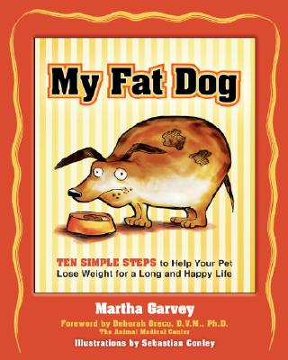My Fat Dog: Ten Simple Steps to Help Your Pet Lose Weight for a Long and Happy Life - Garvey, Martha, and Greco, Deborah (Foreword by)