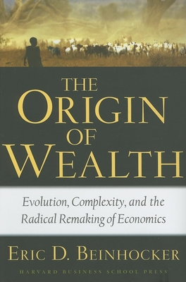 The Origin of Wealth: Evolution, Complexity, and the Radical Remaking of Economics -