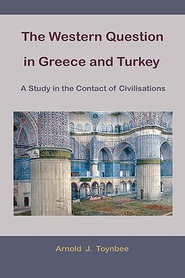 The Western Question in Greece and Turkey: A Study in the Contact of Civilisations - Toynbee, Arnold Joseph