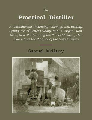 The Practical Distiller: An Introduction to Making Whiskey, Gin, Brandy, Spirits of Better Quality, and in Larger Quantities, Than Produced by the Present Mode of Distilling, from the Produce of the United States - McHarry, Samuel