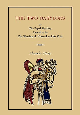 The Two Babylons: Or the Papal Worship.... [Complete Book Edition, Not Pamphlet Edition] - Hislop, Alexander
