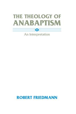 The Theology of Anabaptism: An Interpretation - Friedmann, Robert