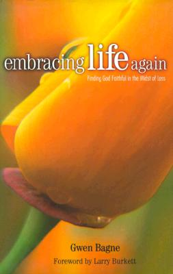 Embracing Life Again: Finding God Faithful in the Midst of Loss - Bagne, Gwen, and Burkett, Larry (Foreword by)