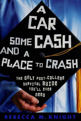 A Car, Some Cash, and a Place to Crash: The Only Post-College Survival Guide You'll Ever Need - Knight, Rebecca M