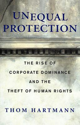 Unequal Protection: The Rise of Corporate Dominance and the Theft of Human Rights - Hartmann, Thom