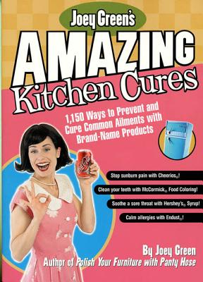 Joey Green's Amazing Kitchen Cures: 1,150 Ways to Prevent and Cure Common Ailments with Brand-Name Products - Green, Joey